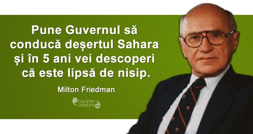 """""""Pune Guvernul să conducă deșertul Sahara și în 5 ani vei descoperi că este lipsă de nisip."""" Milton Friedman"""