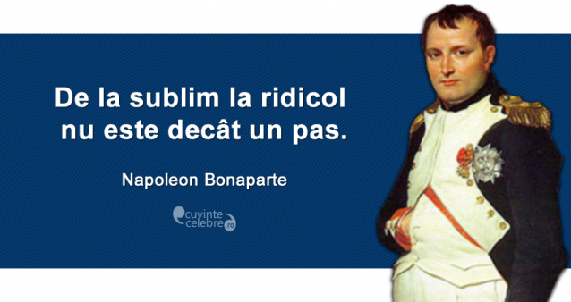 """De la sublim la ridicol nu este decât un pas."" Napoleon Bonaparte"