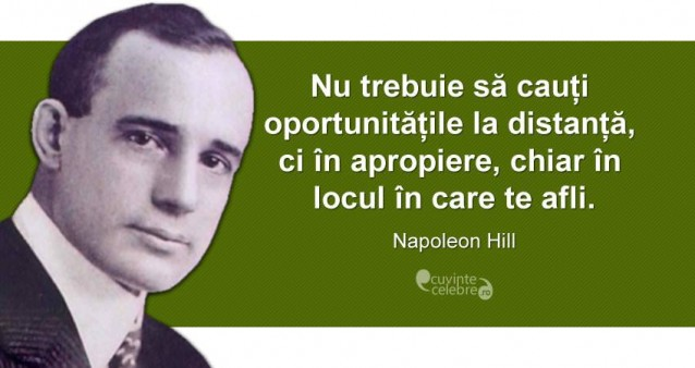 """""""Nu trebuie să cauți oportunitățile la distanță, ci în apropiere, chiar în locul în care te afli."""" Napoleon Hill"""