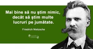 """""""Mai bine să nu știm nimic, decât să știm multe lucruri pe jumătate."""" Friedrich Nietzsche"""