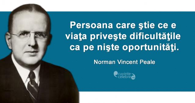 """""""Persoana care ştie ce e viaţa priveşte dificultăţile ca pe nişte oportunităţi."""" Norman Vincent Peale"""