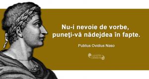 """""""Nu-i nevoie de vorbe, puneţi-vă nădejdea în fapte."""" Publius Ovidius Naso"""