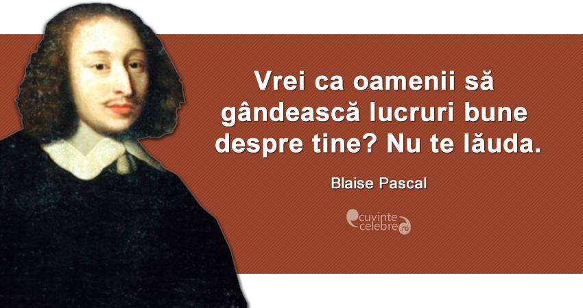 """""""Vrei ca oamenii să gândească lucruri bune despre tine? Nu te lăuda."""" Blaise Pascal"""