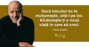 """""""Dacă trecutul nu te mulțumește, uită-l pe loc. Alcătuiește-ți o nouă viață în care să crezi. """" Paulo Coelho"""