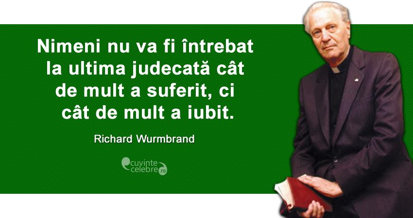 """""""Nimeni nu va fi întrebat la ultima judecată cât de mult a suferit, ci cât de mult a iubit."""" Richard Wurmbrand"""