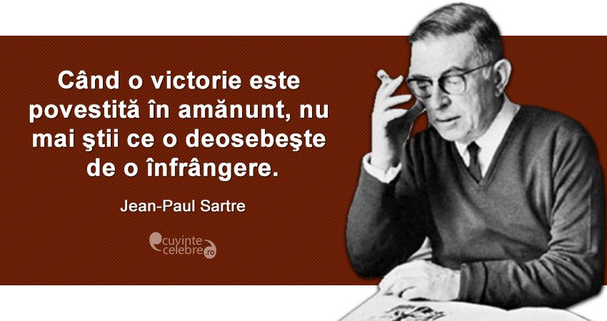 """""""Când o victorie este povestită în amănunt, nu mai ştii ce o deosebeşte de o înfrângere."""" Jean-Paul Sartre"""