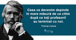 """""""Ceea ce devenim depinde în mare măsură de ce citim după ce toţi profesorii au terminat cu noi."""" Thomas Carlyle"""