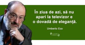 """""""În ziua de azi, să nu apari la televizor e o dovadă de eleganță."""" Umberto Eco"""