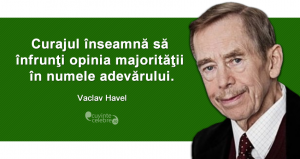 """""""Curajul înseamnă să înfrunţi opinia majorităţii în numele adevărului."""" Vaclav Havel"""