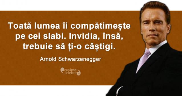 """""""Toată lumea îi compătimește pe cei slabi. Invidia, însă, trebuie să ți-o câștigi."""" Arnold Schwarzenegger"""