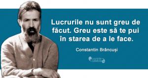 """""""Lucrurile nu sunt greu de făcut. Greu este să te pui în starea de a le face."""" Constantin Brâncuși"""