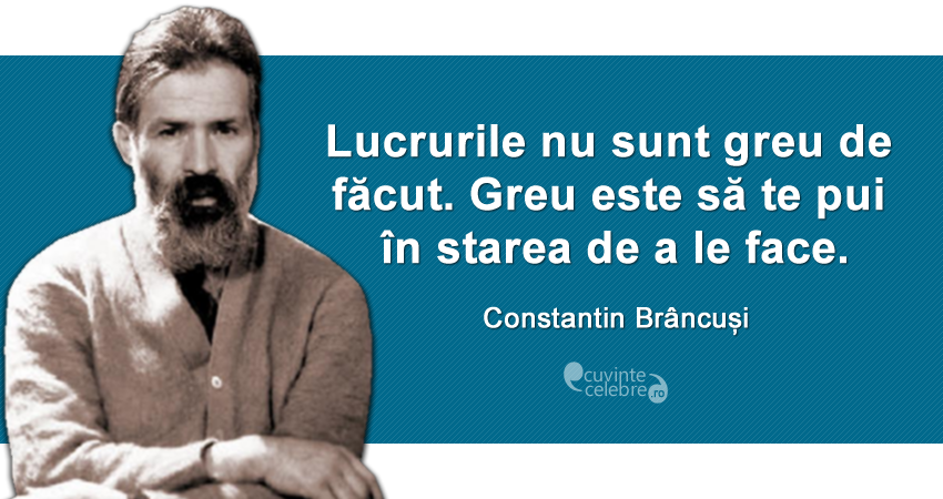 """Lucrurile nu sunt greu de făcut. Greu este să te pui în starea de a le face."" Constantin Brâncuși"
