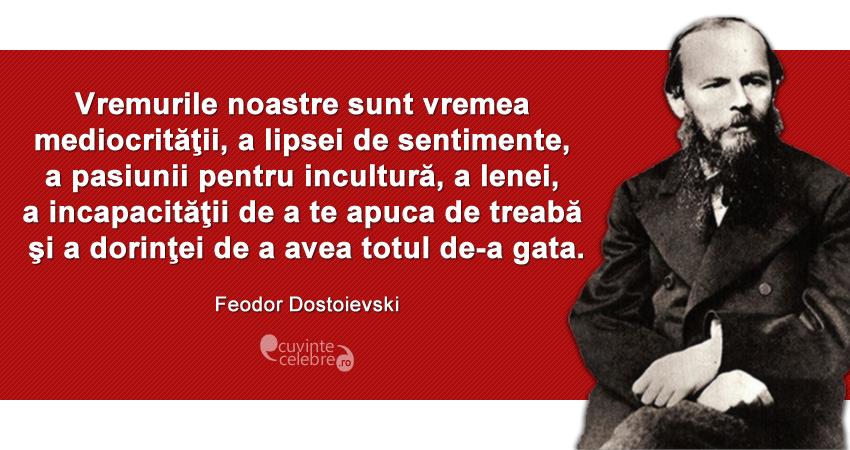 """""""Vremurile noastre sunt vremea mediocrităţii, a lipsei de sentimente, a pasiunii pentru incultură, a lenei, a incapacităţii de a te apuca de treabă şi a dorinţei de a avea totul de-a gata."""" Feodor Dostoievski"""