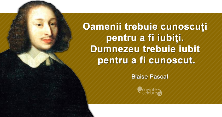 """""""Oamenii trebuie cunoscuți pentru a fi iubiți. Dumnezeu trebuie iubit pentru a fi cunoscut."""" Blaise Pascal"""
