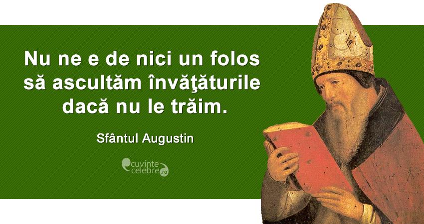 """""""Nu ne e de nici un folos să ascultăm învăţăturile dacă nu le trăim."""" Sfântul Augustin"""