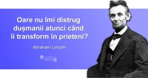 """""""Oare nu îmi distrug dușmanii atunci când îi transform în prieteni?"""" Abraham Lincoln"""