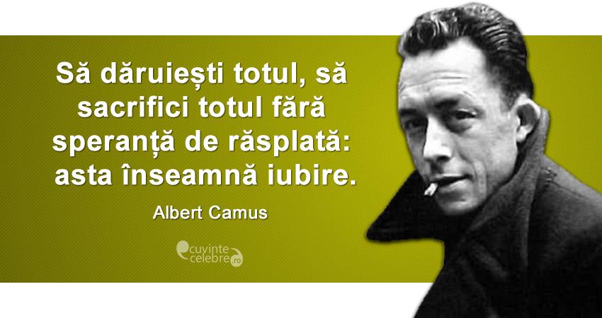 """""""Să dăruiești totul, să sacrifici totul fără speranță de răsplată: asta înseamnă iubire."""" Albert Camus"""