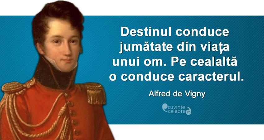 """""""Destinul conduce jumătate din viața unui om. Pe cealaltă o conduce caracterul."""" Alfred de Vigny"""