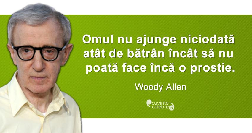 """""""Omul nu ajunge niciodată atât de bătrân încât să nu poată face încă o prostie."""" Woody Allen"""