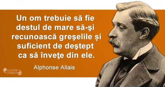 """""""Un om trebuie să fie destul de mare să-şi recunoască greşelile și suficient de deştept ca să înveţe din ele."""" Alphonse Allais"""