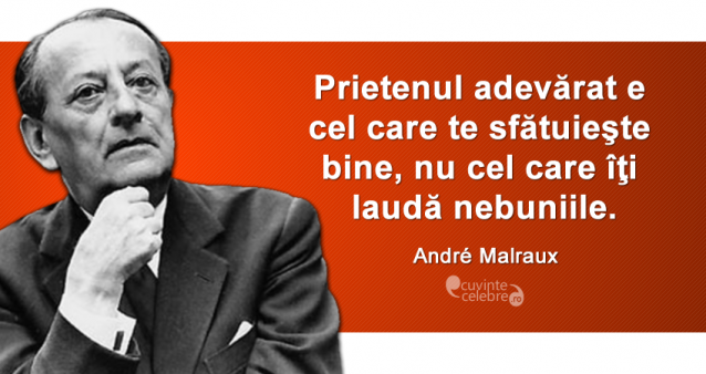 """""""Prietenul adevărat e cel care te sfătuieşte bine, nu cel care îţi laudă nebuniile."""" André Malraux"""