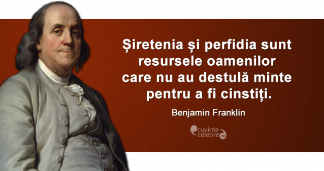 """""""Șiretenia și perfidia sunt resursele oamenilor care nu au destulă minte pentru a fi cinstiți."""" Benjamin Franklin"""