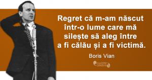 """""""Regret că m-am născut într-o lume care mă silește să aleg între a fi călău și a fi victimă."""" Boris Vian"""