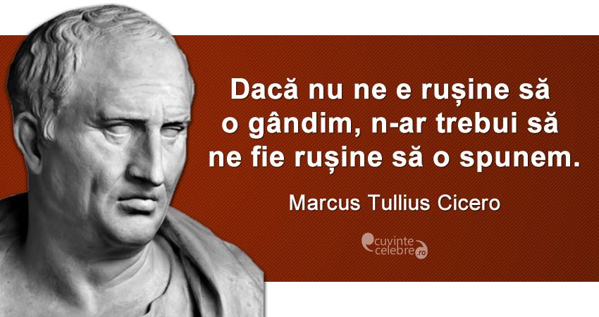 """""""Dacă nu ne e rușine să o gândim, n-ar trebui să ne fie rușine să o spunem."""" Marcus Tullius Cicero"""