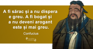 """""""A fi sărac și a nu dispera e greu. A fi bogat și a nu deveni arogant este și mai greu."""" Confucius"""