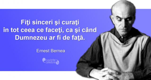 """""""Fiţi sinceri şi curaţi în tot ceea ce faceţi, ca şi când Dumnezeu ar fi de faţă."""" Ernest Bernea"""