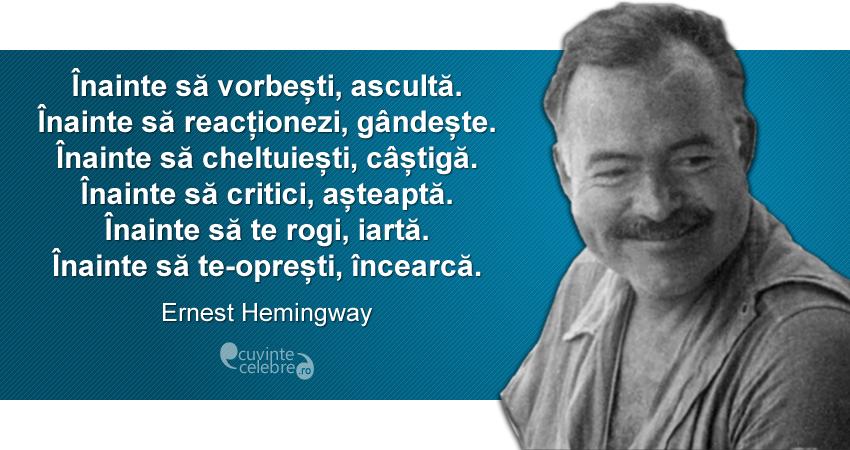 """""""Înainte să vorbești, ascultă. Înainte să reacționezi, gândește. Înainte să cheltuiești, câștigă. Înainte să critici, așteaptă. Înainte să te rogi, iartă. Înainte să te-oprești, ncearcă."""" Ernest Hemingway"""