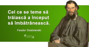 """""""Cel ce se teme să trăiască a început să îmbătrânească."""" Feodor Dostoievski"""