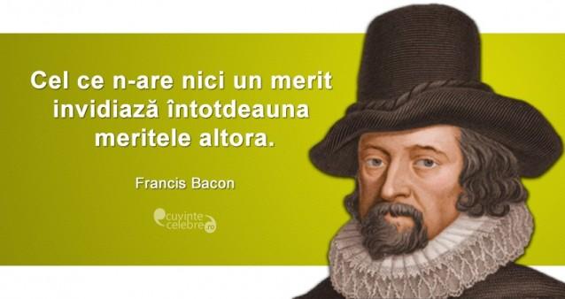 """""""Cel ce n-are nici un merit invidiază întotdeauna meritele altora."""" Francis Bacon"""