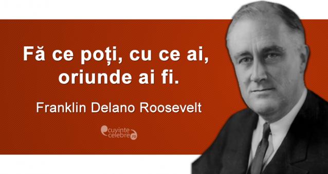 """""""Fă ce poți, cu ce ai, oriunde ai fi."""" Franklin Delano Roosevelt"""