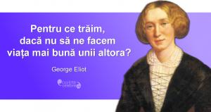 """""""Pentru ce trăim, dacă nu să ne facem viața mai bună unii altora?"""" George Eliot"""