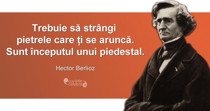 """""""Trebuie să strângi pietrele care ți se aruncă. Sunt începutul unui piedestal."""" Hector Berlioz"""
