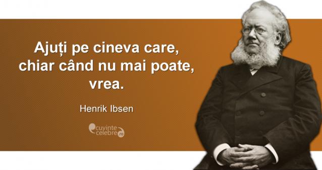 """""""Ajuți pe cineva care, chiar când nu mai poate, vrea."""" Henrik Ibsen"""