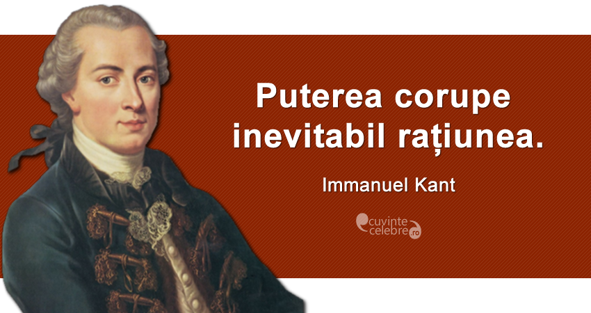 """Puterea corupe inevitabil rațiunea."" Immanuel Kant"