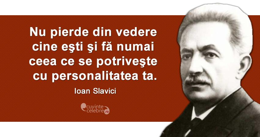 """""""Nu pierde din vedere cine eşti şi fă numai ceea ce se potriveşte cu personalitatea ta."""" Ioan Slavici"""