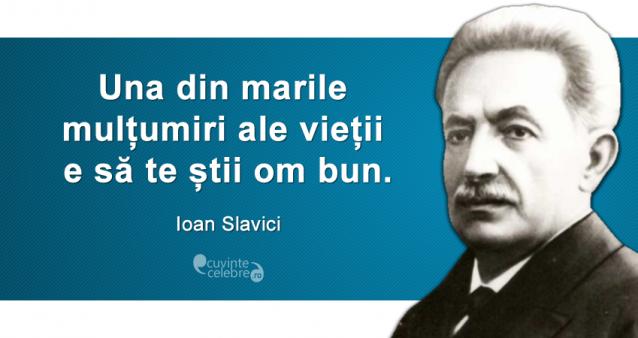 """""""Una din marile mulțumiri ale vieții e să te știi om bun."""" Ioan Slavici"""