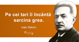 """""""Pe cei tari îi încântă sarcina grea."""" Ioan Slavici"""