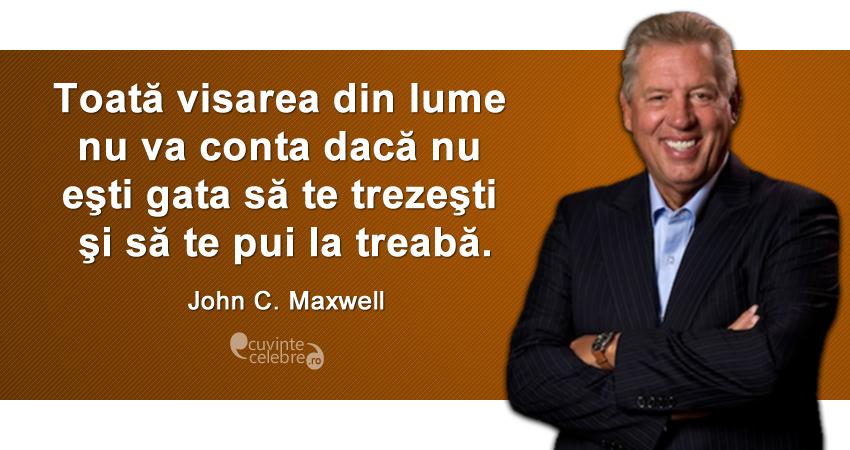 """""""Toată visarea din lume nu va conta dacă nu eşti gata să te trezeşti şi să te pui la treabă."""" John C. Maxwell"""