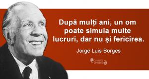 """""""După mulți ani, un om poate simula multe lucruri, dar nu și fericirea."""" Jorge Luis Borges"""