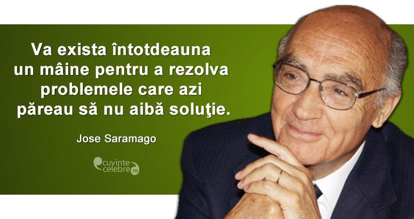 """""""Va exista întotdeauna un mâine pentru a rezolva problemele care azi păreau să nu aibă soluţie."""" Jose Saramago"""
