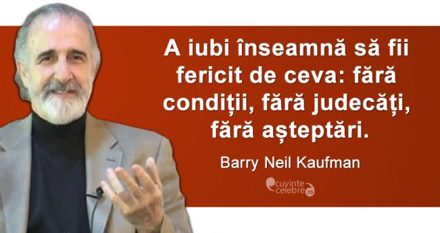 """""""A iubi înseamnă să fii fericit de ceva: fără condiții, fără judecăți, fără așteptări."""" Barry Neil Kaufman"""