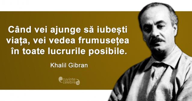 """""""Când vei ajunge să iubești viața, vei vedea frumusețea în toate lucrurile posibile."""" Khalil Gibran"""