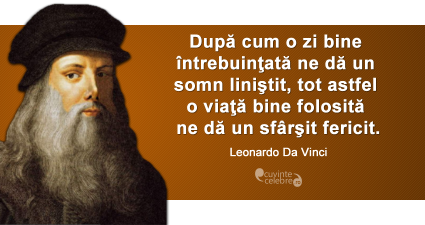 """""""După cum o zi bine întrebuinţată ne dă un somn liniştit, tot astfel o viaţă bine folosită ne dă un sfârşit fericit."""" Leonardo da Vinci"""