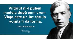 """""""Viitorul ni-l putem modela după cum vrem. Viața este un lut căruia voința îi dă forma."""" Liviu Rebreanu"""