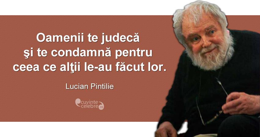 """""""Oamenii te judecă şi te condamnă pentru ceea ce alţii le-au făcut lor."""" Lucian Pintilie"""