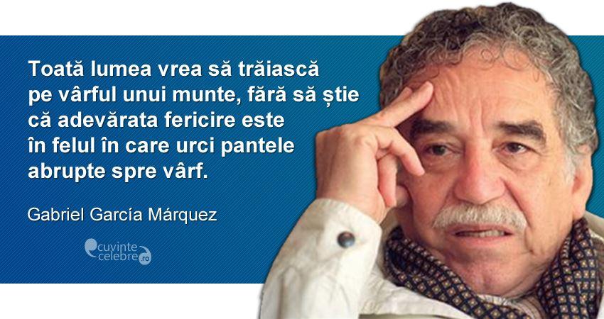 """""""Toată lumea vrea să trăiască pe vârful unui munte, fără să știe că adevărata fericire este în felul în care urci pantele abrupte spre vârf."""" Gabriel García Marquez"""